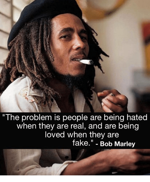 """Bob Marley: """"The problem is people are being hated  when they are real, and are being  loved when they are  fake."""" - Bob Marley"""