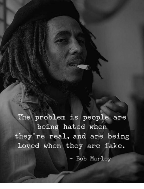 marley: The problem is people are  being hated when  they're real, and are being  loved when they are fake.  Bob Marley