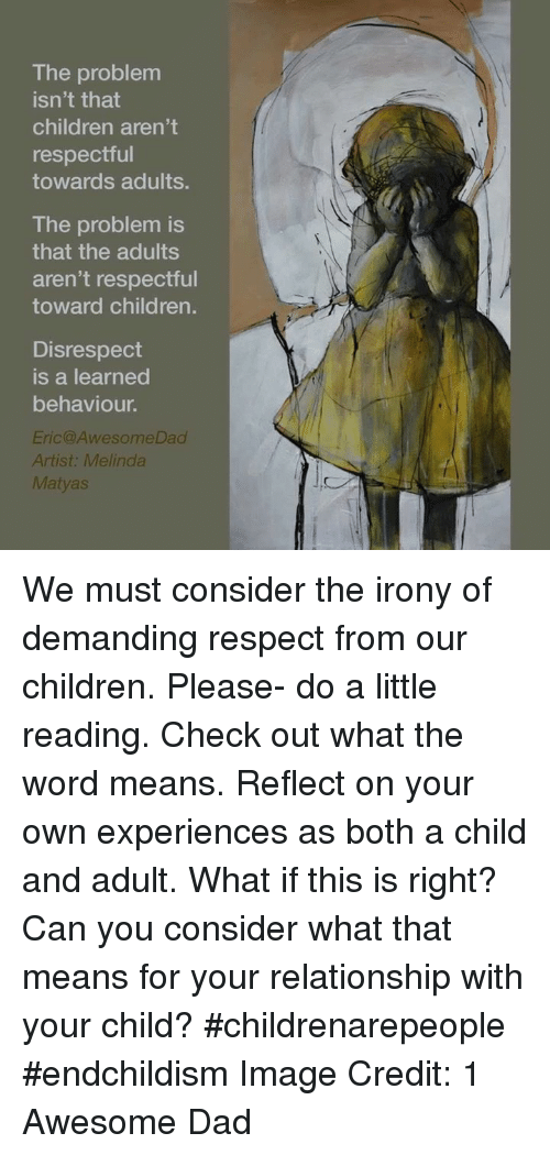 The problem isn't that children aren't respectful towards adults. The problem is that the adults aren't respectful towards children. Disrespect is learned behavior. -Eric @1AwesomeDad fb/1AwesomeDad