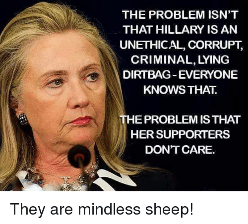 dirtbag: THE PROBLEM ISN'T  THAT HILLARY IS AN  UNETHICAL, CORRUPT,  CRIMINAL, LYING  DIRTBAG EVERYONE  KNOWS THAT  THE PROBLEM IS THAT  HER SUPPORTERS  DONT CARE. They are mindless sheep!