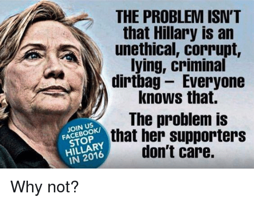 dirtbag: THE PROBLEM ISN'T  that Hillary is an  unethical, corrupt,  lying, criminal  dirtbag Everyone  knows that.  The problem is  JOIN US  STOP  that her supporters  don't care.  IN 2016 Why not?