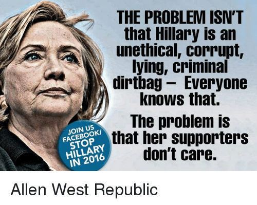 dirtbag: THE PROBLEM ISN'T  that Hillary is an  unethical, corrupt,  lying, criminal  dirtbag Everyone  knows that.  The problem is  FACEBOOK/  that her supporters  don't care.  IN 2016 Allen West Republic