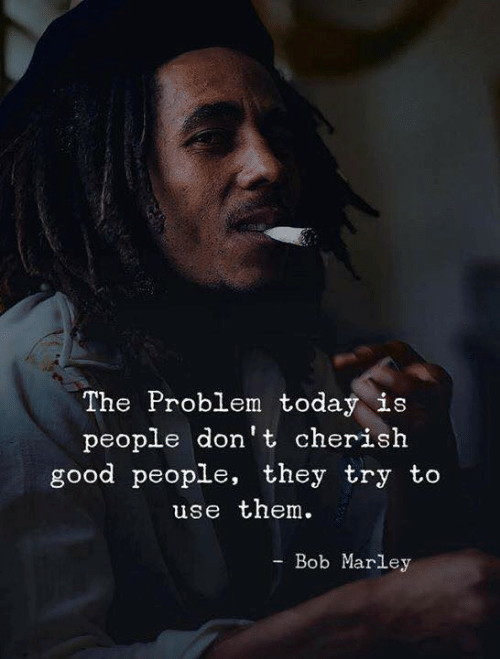 marley: The Problem today is  people don't cherish  good people, they try to  use them  Bob Marley  -Во