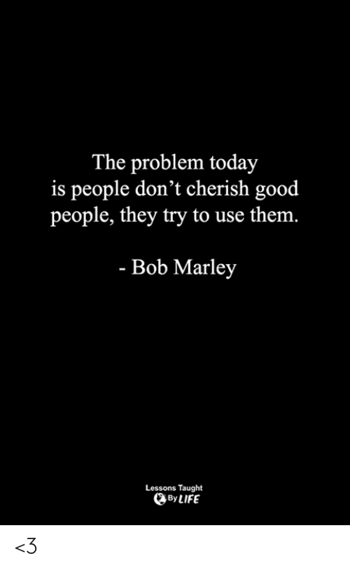 marley: The problem today  is people don't cherish good  people, they try to use the  m.  - Bob Marley  Lessons Taught  By LIFE <3