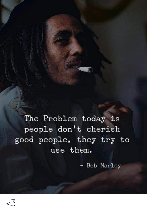 marley: The Problem today is  people don't cherish  good people, they try to  use them.  - Bob Marley <3