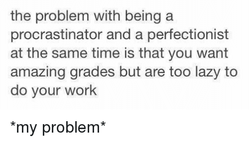 Lazy, Girl Memes, and Laziness: the problem with being a  procrastinator and a perfectionist  at the same time is that you want  amazing grades but are too lazy to  do your work *my problem*