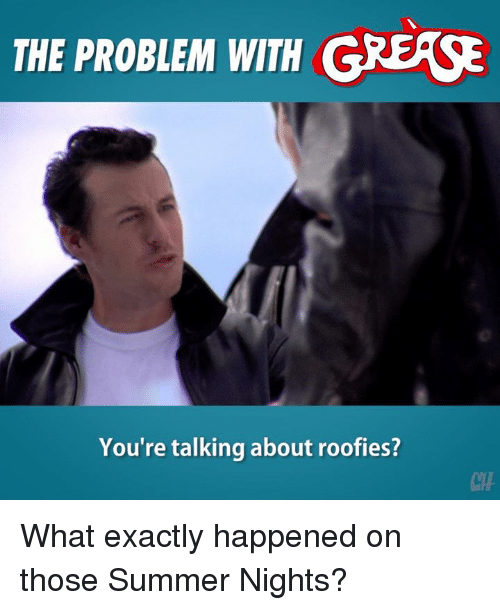 Memes, Summer, and Grease: THE PROBLEM WITH GREASE  You're talking about roofies?  CHF What exactly happened on those Summer Nights?
