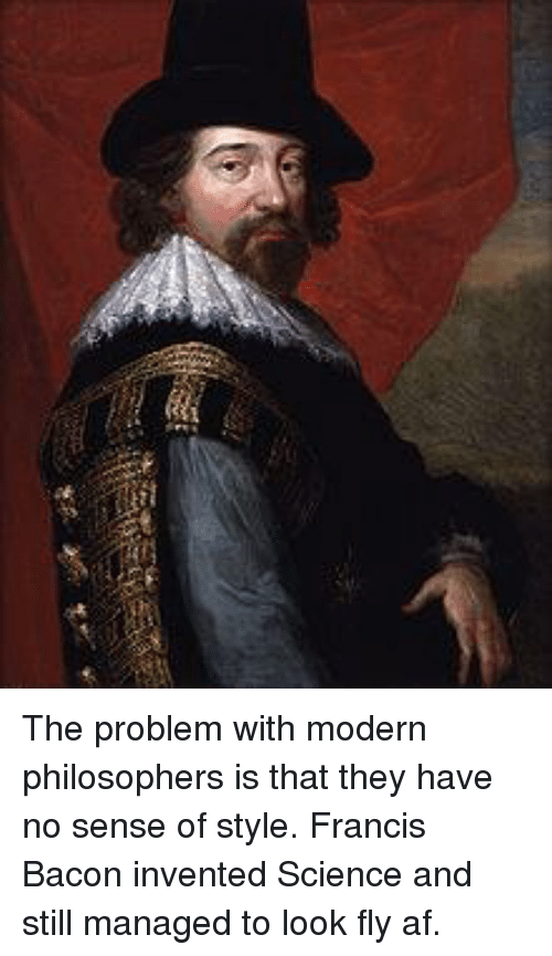 modernism: The problem with modern philosophers is that they have no sense of style. Francis Bacon invented Science and still managed to look fly af.
