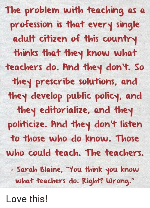 """Professionalism: The problem with teaching as a  profession is that every single  adult citizen of this country  thinks that they know what  teachers do. And they don't. So  they prescribe solutions, and  they develop public policy, and  they editorialize, and the  politicize. And they don't listen  to those who do know. Those  ho could teach. The teachers  Sarah Blaine, """"You think you know  what teachers do. Right? wrong."""" Love this!"""
