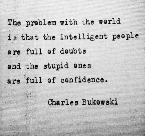 Doubts: The problem with the world  is that the intelligent peo ple  a re full of doubts  and the stupid ones  are full of confidence.  Charles Bukow ski