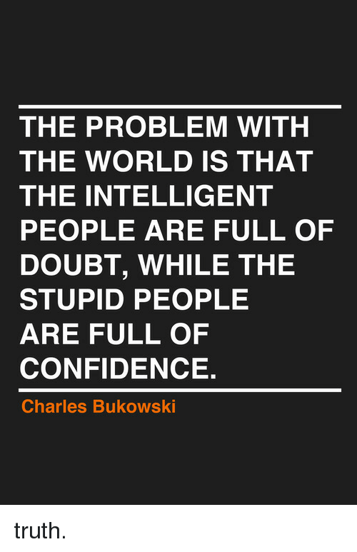Doubt: THE PROBLEM WITH  THE WORLD IS THAT  THE INTELLIGENT  PEOPLE ARE FULL OF  DOUBT, WHILE THE  STUPID PEOPLE  ARE FULL OF  CONFIDENCE.  Charles Bukowski <p>truth.</p>