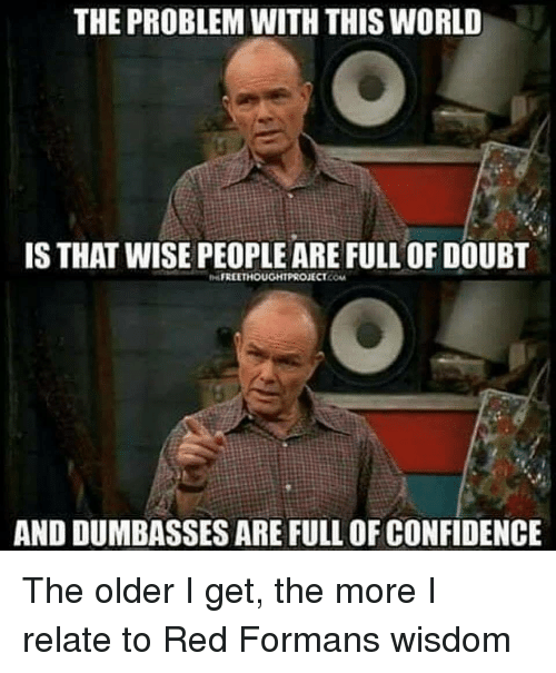 Dumbasses: THE PROBLEM WITH THIS WORLD  IS THAT WISE PEOPLE ARE FULL OF DOUBT  FREETHOUGHTPROJECT.COM  AND DUMBASSES ARE FULL OF CONFIDENCE The older I get, the more I relate to Red Formans wisdom