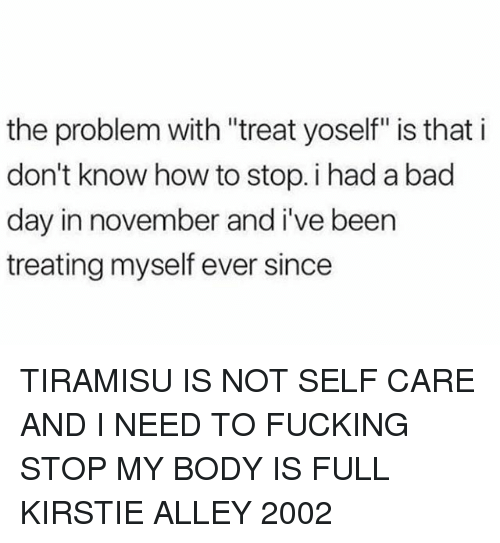 "Bad, Bad Day, and Fucking: the problem with ""treat yoself"" is that i  don't know how to stop. i had a bad  day in november and i've been  treating myself ever since TIRAMISU IS NOT SELF CARE AND I NEED TO FUCKING STOP MY BODY IS FULL KIRSTIE ALLEY 2002"