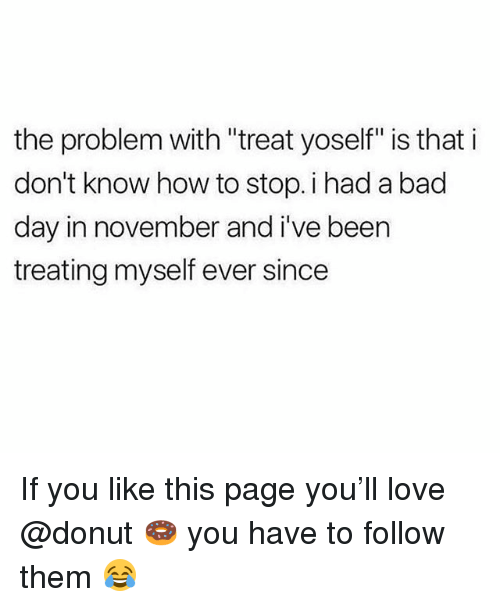 "Bad, Bad Day, and Love: the problem with ""treat yoself"" is that i  don't know how to stop. i had a bad  day in november and i've beern  treating myself ever since If you like this page you'll love @donut 🍩 you have to follow them 😂"