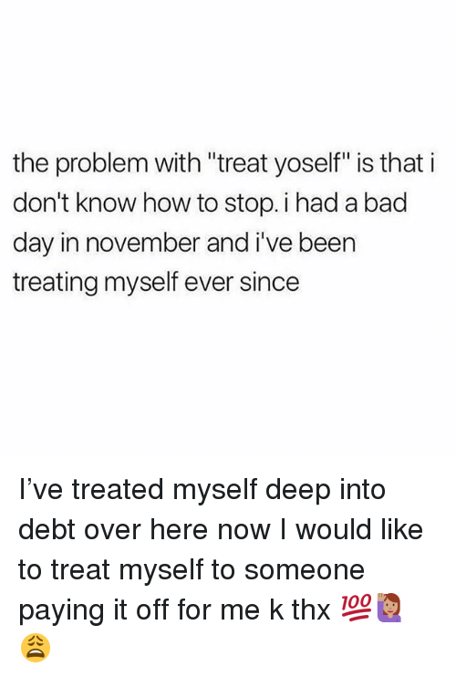 "Bad, Bad Day, and Memes: the problem with ""treat yoself"" is that i  don't know how to stop. i had a bad  day in november and i've been  treating myself ever since I've treated myself deep into debt over here now I would like to treat myself to someone paying it off for me k thx 💯🙋🏽😩"