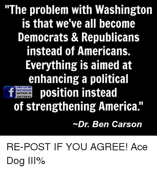 "Ben Carson, Memes, and 🤖: ""The problem with Washington  is that we've all become  Democrats & Republicans  instead of Americans.  Everything is aimed at  enhancing a political  LIKE US ON  position instead  FACEBOOK!  NATION IN  DISTRESS  of strengthening America.""  Dr. Ben Carson RE-POST IF YOU AGREE! Ace Dog III%"