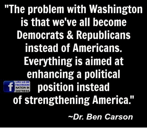 "America, Ben Carson, and Facebook: ""The problem with Washington  is that we've all become  Democrats & Republicans  instead of Americans.  Everything is aimed at  enhancing a political  LIKE US ON  position instead  FACEBOOK!  NATION IN  DISTRESS  of strengthening America.""  Dr. Ben Carson"