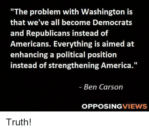 "America, Ben Carson, and Memes: ""The problem with Washington is  that we've all become Democrats  and Republicans instead of  Americans. Everything is aimed at  enhancing a political position  instead of strengthening America  Ben Carson  OPPOSING  VIEWS Truth!"