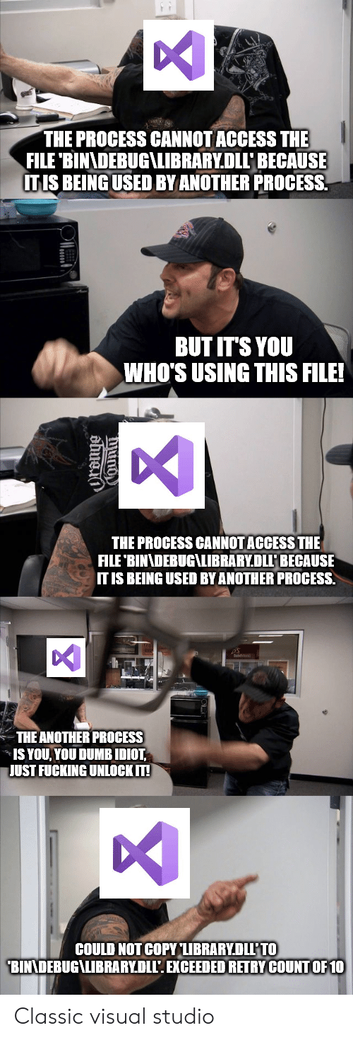 You Dumb: THE PROCESS CANNOT ACCESS THE  FILE 'BINADEBUG\LIBRARY.DLLBECAUSE  ITIS BEING USED BY ANOTHER PROCESS  BUT IT'S YOU  WHO'S USING THIS FILE!  THE PROCESS CANNOT ACCESS THE  FILE 'BINNDEBUG\LIBRARY.DLLP BECAUSE  IT IS BEING USED BY ANOTHER PROCESS.  THE ANOTHER PROCESS  IS YOU YOU DUMB IDIOT  JUST FUCKING UNLOCK IT!  COULD NOT COPY LIBRARYDLL'TO  BINNDEBUG\LIBRARY.DLL'. EXCEEDED RETRY COUNTOF 10 Classic visual studio