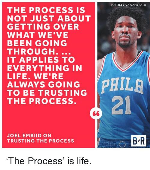Embiid: THE PROCESS IS  NOT JUST ABOUT  GETTING OVER  WHAT WE'VE  BEEN GOING  THROUGH.  IT APPLIES TO  EVERYTHING IN  LIFE. WE'RE  ALWAYS GOING  TO BE TRUSTING  THE PROCESS  JOEL EMBIID ON  TRUSTING THE PROCESS  HIT JESSICA CAMERATO  PHILA  BR 'The Process' is life.