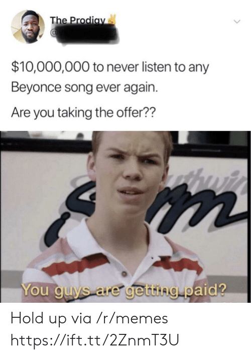Beyonce: The Prodiay  $10,000,000 to never listen to any  Beyonce song ever again.  Are you taking the offer??  You guys are getting paid? Hold up via /r/memes https://ift.tt/2ZnmT3U