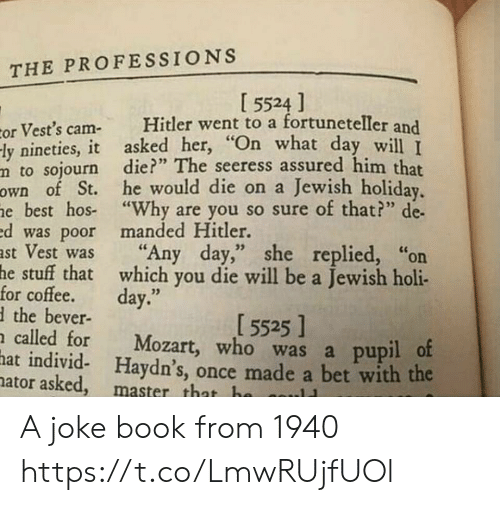 "Pupil: THE PROFESSIONS  I 5524 ]  Hitler went to a fortuneteller and  or Vest's cam-  -ly nineties, it asked her, ""On what day will T  m to sojourn die?"" The seeress assured him that  own of St. he would die on a Jewish holiday.  he best hos ""Why are you so sure of that?"" de  ed was poor manded Hitler.  ast Vest was  he stuff that which you die will be a Jewish holi-  for coffee.  dthe bever-  n called for  hat individ- Haydn's, once made a bet with the  nator asked, master that ha  ""Any day,"" she replied, ""on  day.""  [ 5525 ]  Mozart, who was a pupil of  ..11 A joke book from 1940 https://t.co/LmwRUjfUOl"