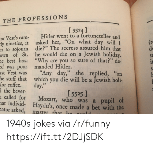 "Pupil: THE PROFESSIONS  I 5524 ]  or Vest's cam Hitler went to a fortuneteller and  ly nineties, it asked her, ""On what day  m to sojourn die?"" The seeress assured him that  own of St. he would die on a Jewish holiday  e best hos- ""Why are you so sure of that?"" de-  d was poor manded Hitler.  ast Vest was ""Any day,"" she replied, ""on  fro  de  St  will I  for coftehatwahich you die will be a Jewish holi-  the bever-  called for Mozart, who was a pupil o  hat individ- Haydn's, once made a bet with the  5525]  ator asked, master that h 1940s jokes via /r/funny https://ift.tt/2DJjSDK"