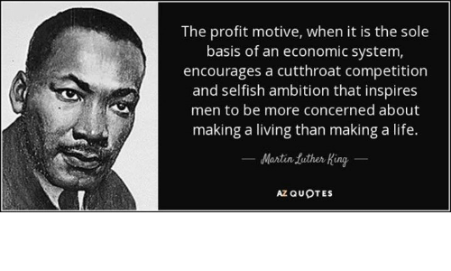 Life, Quotes, and Ambition: The profit motive, when it is the sole  basis of an economic system,  encourages a cutthroat competition  and selfish ambition that inspires  men to be more concerned about  making a living than making a life.  Mantin futher King  AZ QUOTES