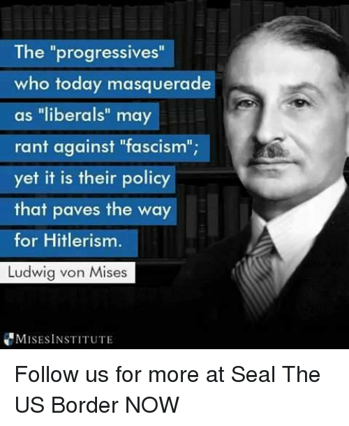 """Hitlerism: The """"progressives""""  who today masquerade  as """"liberals"""" may  rant against """"fascism""""  yet it is their policy  that paves the way  for Hitlerism.  Ludwig von Mises  1b  MISESINSTITUTE Follow us for more at Seal The US Border NOW"""