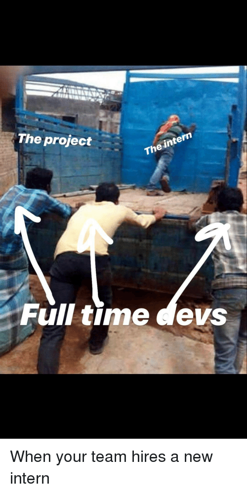intern: The project  The intern  Full time devs When your team hires a new intern