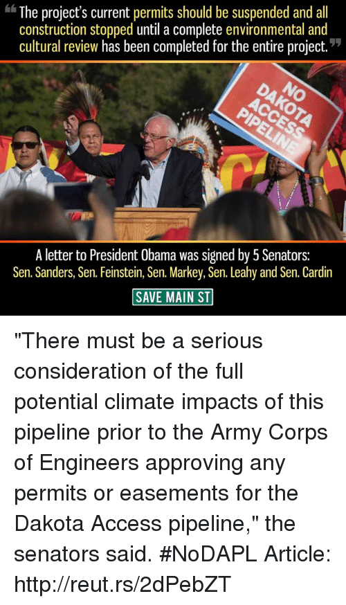 """Memes, Obama, and Army: The project's current permits should be suspended and all  construction stopped until a complete environmental and  cultural review has been completed for the entire project  A letter to President Obama was signed by 5 Senators:  Sen. Sanders, Sen. Feinstein, Sen. Markey, Sen. Leahy and Sen. Cardin  SAVE MAIN ST """"There must be a serious consideration of the full potential climate impacts of this pipeline prior to the Army Corps of Engineers approving any permits or easements for the Dakota Access pipeline,"""" the senators said. #NoDAPL   Article: http://reut.rs/2dPebZT"""
