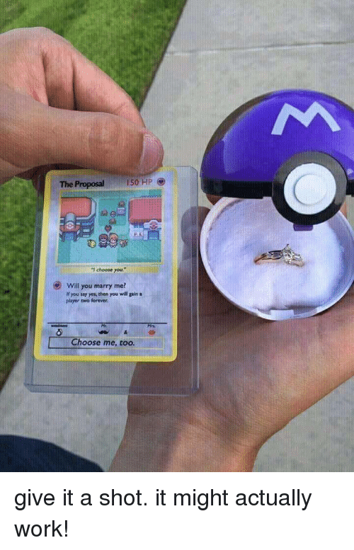 "the proposal: The Proposal  150 HP  ""I choose you  .""  Will you marry me?  If you say yes, then you will gain a  player two forever.  Choose me, too. give it a shot. it might actually work!"