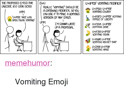 """rocket ship: THE PROPOSED EMOJI FOR  UNICODE I0.0 LOOK GOOD.  E  U IF93F VOMITING MODIFIER  REALLY VOMTING SHOULD BE  A COMBINING MODIFİER, SO YOU  ON USE IT TO MAKE A VOMITING  VERSION OF AMY EMOJI.  U+IF920 U+IF93F  U+IF92E FACE WITH  OPEN MOUTH VOMITING  STATUE OF LIBERTY  IM GONNA URITE  UtIF680 U+IF93F  VOMITING ROCKET SHIP <p><a href=""""http://memehumor.net/post/158628794778/vomiting-emoji"""" class=""""tumblr_blog"""">memehumor</a>:</p>  <blockquote><p>Vomiting Emoji</p></blockquote>"""