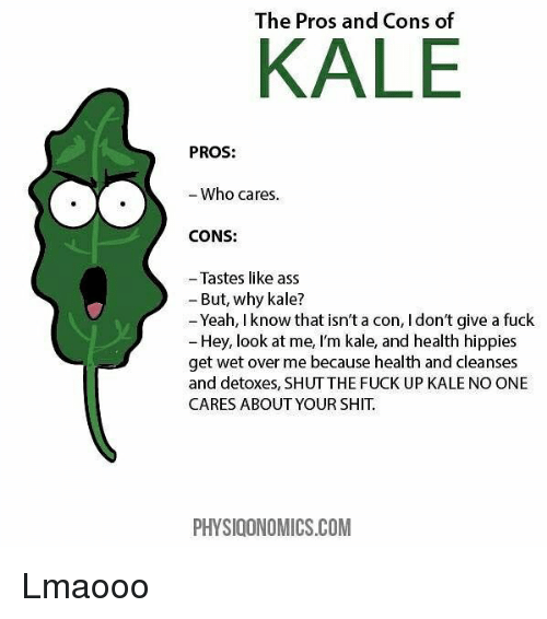 Ass, I Dont Give a Fuck, and Shit: The Pros and Cons of  KALE  PROS:  Who cares.  CONS:  - Tastes like ass  - But, why kale?  Yeah, I know that isn't a con, I don't give a fuck  Hey, look at me, I'm kale, and health hippies  get wet over me because health and cleanses  and detoxes, SHUTTHE FUCK UP KALE NO ONE  CARES ABOUT YOUR SHIT.  PHYSIOONOMICS.COM Lmaooo