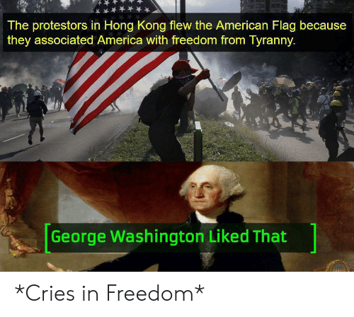 Cries In: The protestors in Hong Kong flew the American Flag because  they associated America with freedom from Tyranny.  George Washington Liked That *Cries in Freedom*