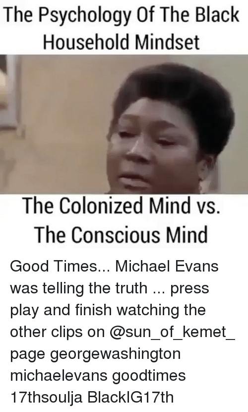colonic: The Psychology Of The Black  Household Mindset  The Colonized Mind vs.  The Conscious Mind Good Times... Michael Evans was telling the truth ... press play and finish watching the other clips on @sun_of_kemet_ page georgewashington michaelevans goodtimes 17thsoulja BlackIG17th
