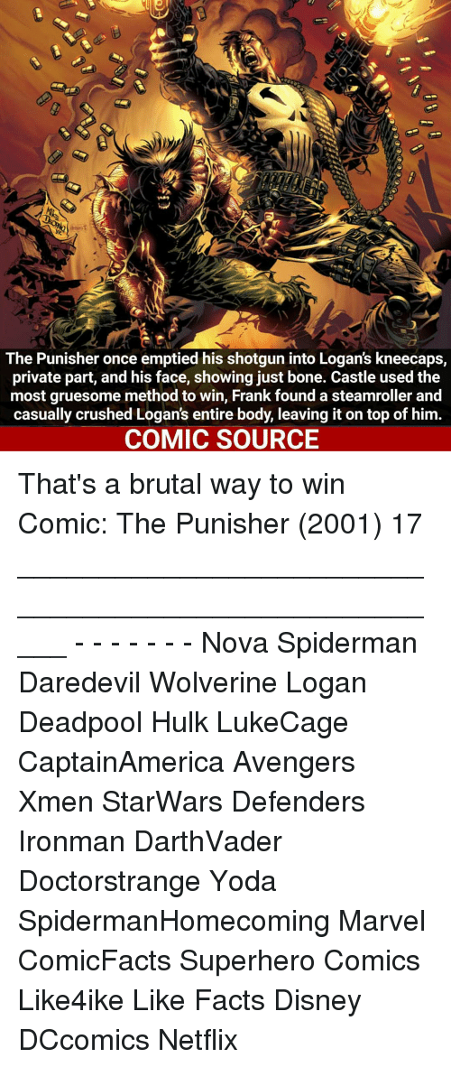 Disney, Facts, and Memes: The Punisher once emptied his shotgun into Logans kneecaps,  private part, and his face, showing just bone. Castle usedthe  most gruesome method to win, Frank found a steamroller and  casually crushed Logan's entire body, leaving it on top of him  COMIC SOURCE That's a brutal way to win Comic: The Punisher (2001) 17 _____________________________________________________ - - - - - - - Nova Spiderman Daredevil Wolverine Logan Deadpool Hulk LukeCage CaptainAmerica Avengers Xmen StarWars Defenders Ironman DarthVader Doctorstrange Yoda SpidermanHomecoming Marvel ComicFacts Superhero Comics Like4ike Like Facts Disney DCcomics Netflix