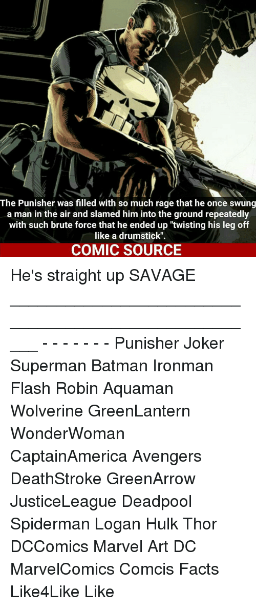 """drumsticks: The Punisher was filled with so much rage that he once swung  a man in the air and slamed him into the ground repeatedly  with such brute force that he ended up """"twisting his leg off  like a drumstick"""".  COMIC SOURCE He's straight up SAVAGE _____________________________________________________ - - - - - - - Punisher Joker Superman Batman Ironman Flash Robin Aquaman Wolverine GreenLantern WonderWoman CaptainAmerica Avengers DeathStroke GreenArrow JusticeLeague Deadpool Spiderman Logan Hulk Thor DCComics Marvel Art DC MarvelComics Comcis Facts Like4Like Like"""