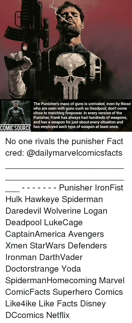 Disney, Facts, and Guns: The Punishers mass of guns is unrivaled, even by those  who are seen with guns such as Deadpool, don't come  close to matching firepower. In every version ofthe  Punisher, Frank has always had hundreds of weapons,  and has a weapon for just about every situation and  COMIC SOURCE  has employed each type of weapon at least once. No one rivals the punisher Fact cred: @dailymarvelcomicsfacts _____________________________________________________ - - - - - - - Punisher IronFist Hulk Hawkeye Spiderman Daredevil Wolverine Logan Deadpool LukeCage CaptainAmerica Avengers Xmen StarWars Defenders Ironman DarthVader Doctorstrange Yoda SpidermanHomecoming Marvel ComicFacts Superhero Comics Like4ike Like Facts Disney DCcomics Netflix