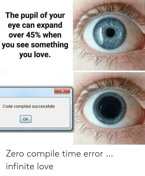 Pupil: The pupil of your  eye can expand  over 45% when  you see something  you love.  X  Code compiled successfully  OK Zero compile time error … infinite love