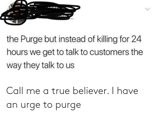 The Purge: the Purge but instead of killing for 24  hours we get to talk to customers the  way they talk to us Call me a true believer. I have an urge to purge