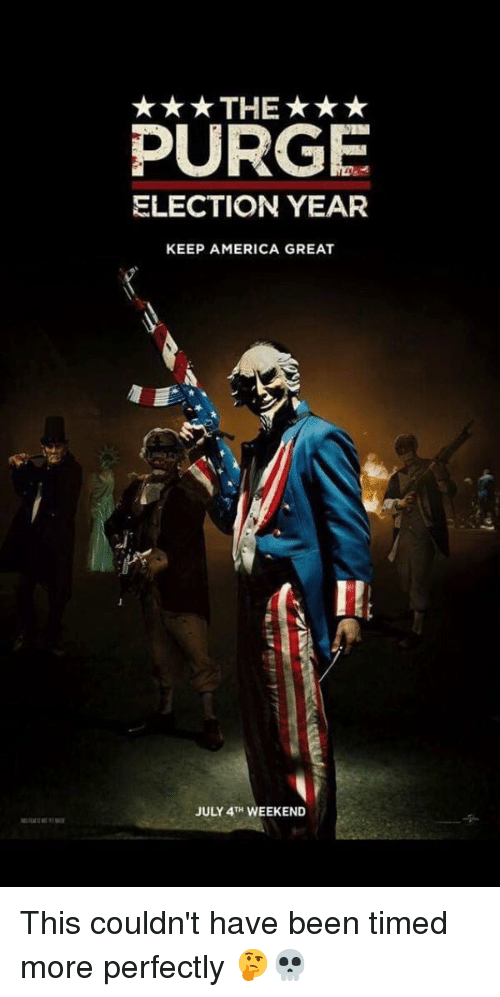 The Purge: THE***  PURGE  ELECTION YEAR  KEEP AMERICA GREAT  JULY 4TH WEEKEND This couldn't have been timed more perfectly 🤔💀