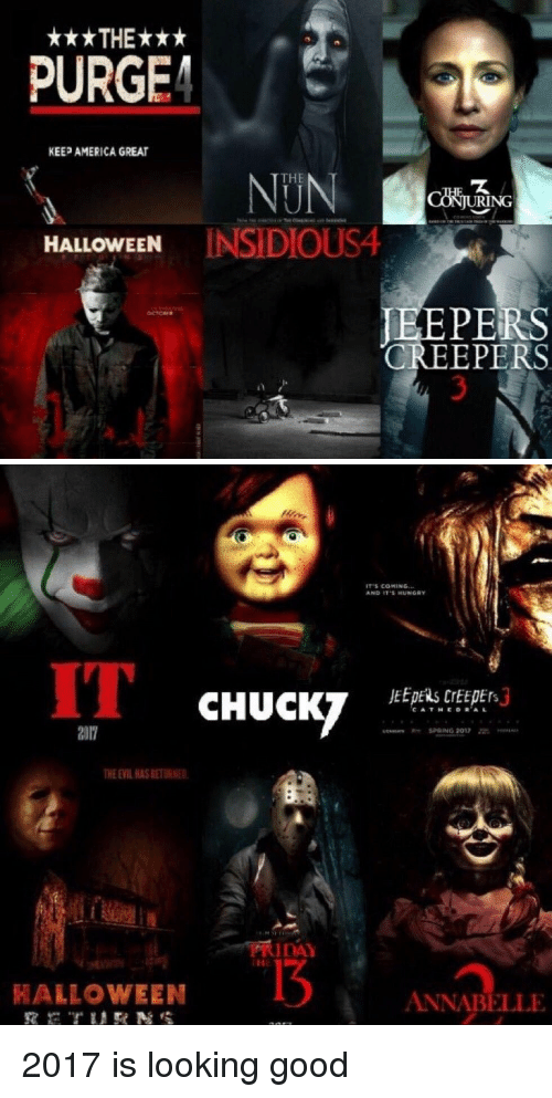 purging: ***THE***  PURGE  KEEP AMERICA GREAT  ING  HALLOWEEN  INSIDIOUS4  PERS  CREEPERS   IT s COMING  AND IT HUNGRY  CHUCKY  R- SPRING 2012  RIDAY  HALLOWEEN  ANNABELLE 2017 is looking good