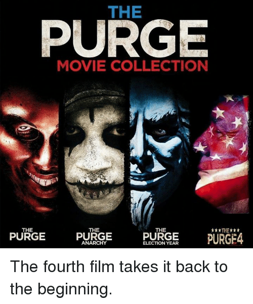 purging: THE  PURGE  MOVIE COLLECTION  THE  THE  THE  PURGE  PURGE  PURGE  PURGE4  ANARCHY  ELECTION YEAR The fourth film takes it back to the beginning.