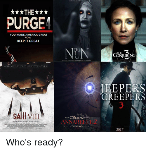jeepers: ***THE***  PURGE  YOU MADE AMERICA GREAT  NOW  KEEP IT GREAT  AND YOU THOUGHT IT WAS OVER  SAllVIII  THE  ANNABE  COMING SOON  URING  JEEPERS  CREEPERS  2017 Who's ready?