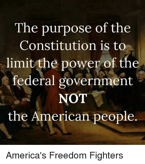 freedom fighter: The purpose of the  Constitution is to  limit the power of the  federal government  NOT  the American people America's Freedom Fighters