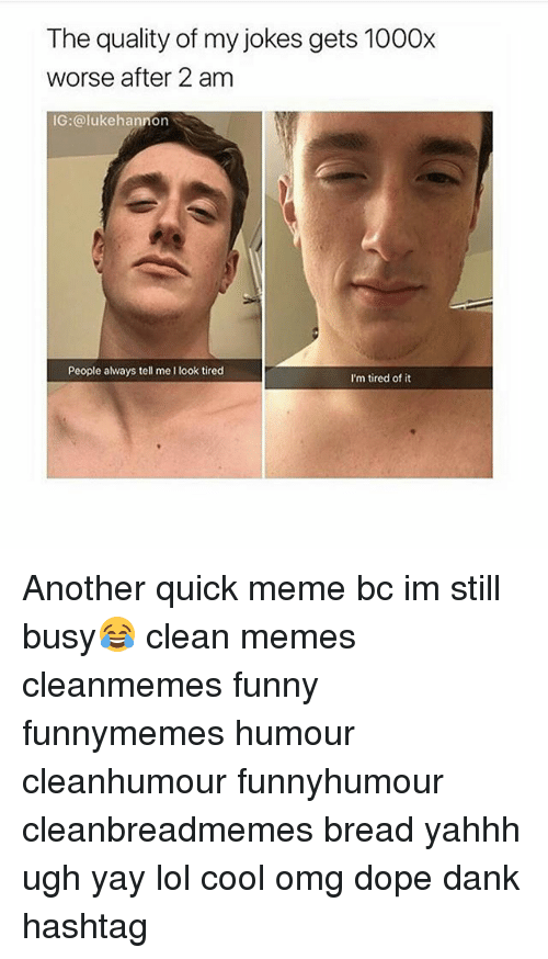 Quick Meme: The quality of my jokes gets 1000x  worse after 2 am  IG:@lukehannon  People always tell me I look tired  I'm tired of it Another quick meme bc im still busy😂 clean memes cleanmemes funny funnymemes humour cleanhumour funnyhumour cleanbreadmemes bread yahhh ugh yay lol cool omg dope dank hashtag