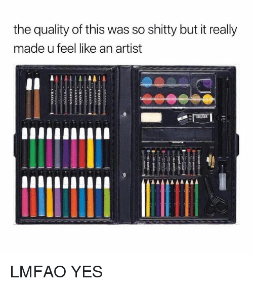Girl Memes, Lmfao, and Artist: the quality of this was so shitty but it really  made u feel like an artist LMFAO YES