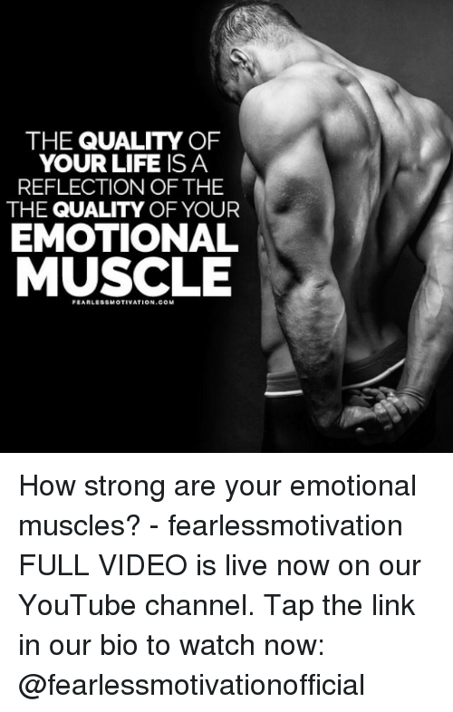 watch-now: THE QUALITY OF  YOUR LIFE IS A  REFLECTION OF THE  THE QUALITY OF YOUR  EMOTIONAL  MUSCLE  FEARL SSMOTIVATION.COM How strong are your emotional muscles? - fearlessmotivation FULL VIDEO is live now on our YouTube channel. Tap the link in our bio to watch now: @fearlessmotivationofficial