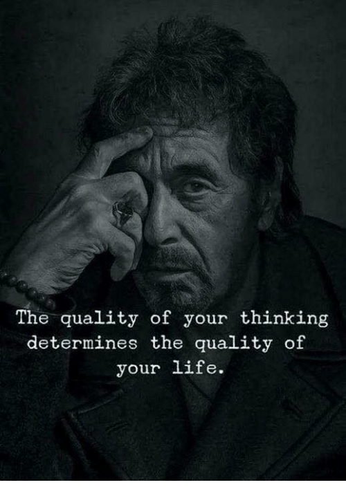 Life, Thinking, and Quality: The quality of your thinking  determines the quality of  your life.